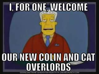I, FOR ONE, WELCOME OUR COLIN AND CAT OVERLORDS